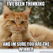 Thinking Cat Meme - i ve been thinking and im sure you are the winner make a meme
