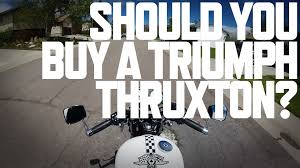 triumph thruxton purchasing thoughths youtube