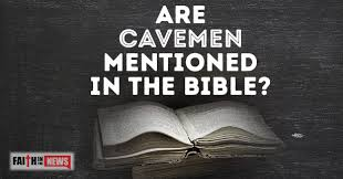 are cavemen mentioned in the bible faith in the news