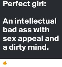 Dirty Minded Memes - perfect girl an intellectual bad ass with sex appeal and a dirty