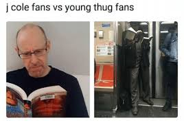 Cole Meme - j cole fans vs young thug fans oe j cole meme on conservative memes