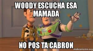 Pos Ta Cabron Meme - woody escucha esa mamada no pos ta cabron buzz and woody toy