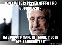Pissed Off Meme - if my wife is pissed off for no good reason im going to make her