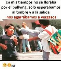 No Al Bullying Memes - en mis tiempos no se lloraba por el bullying solo esperabamos al