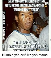 Yasss Meme - every monday bitchespusting pictures ofidriselba sand shit talking