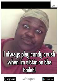 Sittin On Tha Toilet Meme - always play candy crush when i m sittin on tha toilet