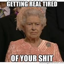 Getting Real Tired Meme - getting real tired of your shit unimpressed queen meme generator
