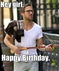 Happy Birthday Meme Ryan Gosling - hey girl happy birthday ryan gosling and the cello intro