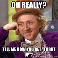 Turnt Up Meme - oh really tell me how you get turnt up charlie and the