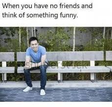 No Friends Meme - 25 best memes about when you have no friends when you have no