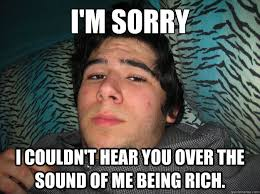 Rich Memes - i m sorry i couldn t hear you over the sound of me being rich