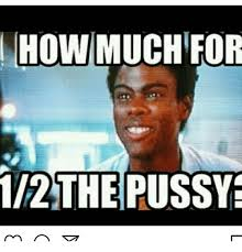 Pussy Meme - how much for 2the pussy meme on me me