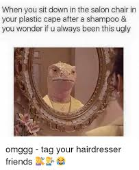 Hairdresser Meme - when you sit down in the salon chair in your plastic cape after a