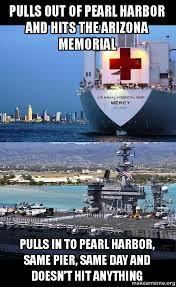 Pearl Harbor Meme - pulls out of pearl harbor and hits the arizona memorial pulls in