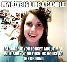 I Fucking Love You Memes - my love is like a candle because if you forget about me i will