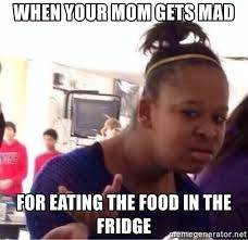 Mad Mom Meme - when your mom gets mad for eating the food in the fridge confused