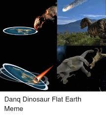 Earth Meme - danq dinosaur flat earth meme dinosaur meme on me me