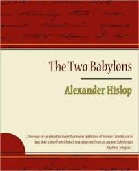 hislop two babylons the two babylons by hislop has babylon entered the