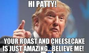 Roast Meme - hi patty your roast and cheesecake is just amazing believe me