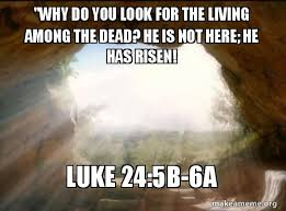 He Is Risen Meme - why do you look for the living among the dead he is not here he