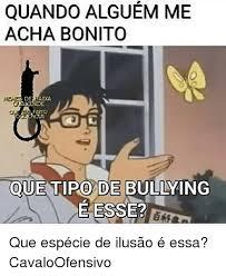 Memes De Bullying - quando alguem me acha bonito oue tipo de bullying e esse que