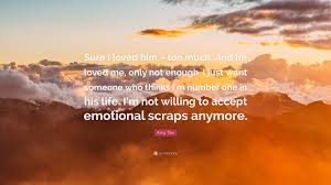 He Loves Me Not Quotes by Amy Tan Quote U201csure I Loved Him U2013 Too Much And He Loved Me Only