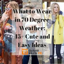 what to wear in 70 degree weather 15 cute and easy ideas
