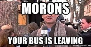 Bill Murray Groundhog Day Meme - morons your bus is leaving bill murray groundhog day meme