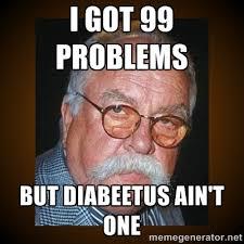 Diabetes Meme Wilford Brimley - i got 99 problems but diabeetus ain t one wilford brimley meme