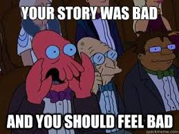 Your Story Meme - your story was bad and you should feel bad x is bad and you