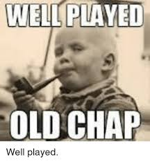 wel played old chap well played meme on me me