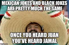 Mexican Meme Jokes - mexico and the black person jokes imgflip