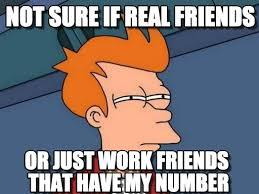 Work Friends Meme - not sure if real friends futurama fry meme on memegen