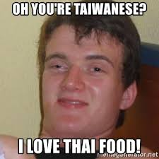 Thai Food Meme - oh you re taiwanese i love thai food stoner stanley meme generator