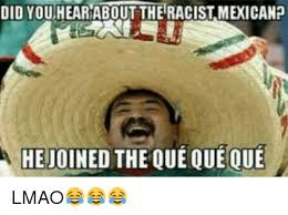 Racist Mexican Memes - did you hearabout the racist mexicanp hejoined the que que que a