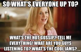 Gossip Meme - so what s everyone up to what s the hot gossip tell me everything