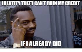 Theft Meme - identity theft cant ruin my credit peni mon imgfipcom credited