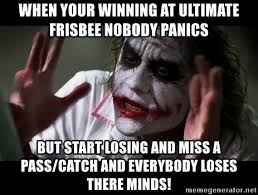 Ultimate Frisbee Memes - when your winning at ultimate frisbee nobody panics but start losing