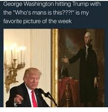 Washington Memes - george washington hitting trump with the who s mans is this is