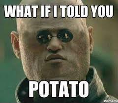 What If I Told You Potato Meme - image what if i told you potato jpg k on wiki fandom powered