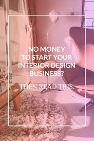 how to start an interior design business from home money to start your interior design business read this
