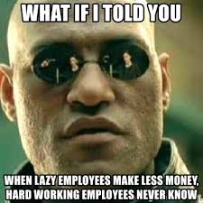 Lazy Worker Meme - what if i told you when lazy employees make less money hard working