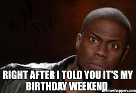 Birthday Weekend Meme - right after i told you it s my birthday weekend meme kevin hart