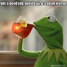 A Good Woman Meme - meme creator got a good job good pay a good woman meme