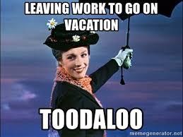 Leaving Work Meme - leaving work to go on vacation toodaloo marypoppins meme generator