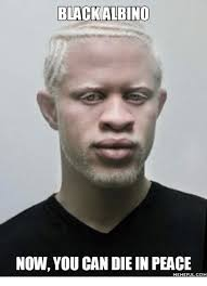 Albino Meme - black albino now you can die in peace memeful com albino meme on