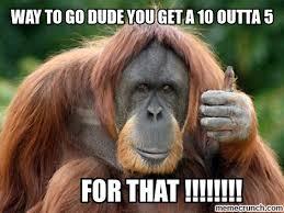 Way To Go Meme - way to go dude you get a 10 outta 5