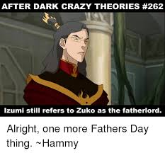 Memes After Dark - after dark crazy theories 262 izumi still refers to zuko as the