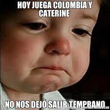 imagenes chistosas hoy juega colombia hoy juega colombia y caterine no nos dejó salir temprano meme de