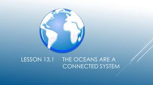 chapter 13 ocean systems lesson 13 1 the oceans are a connected